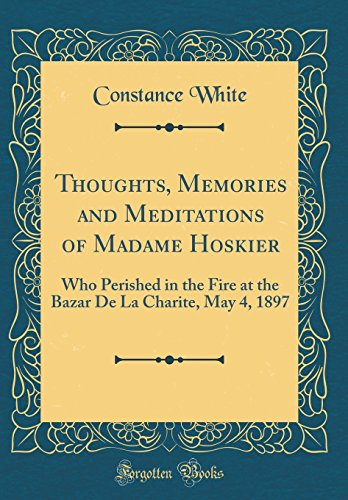 Thoughts, Memories and Meditations of Madame Hoskier: Who Perished in the Fire at the Bazar de la Charite, May 4, 1897 (Classic Reprint)