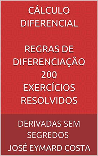 CÁLCULO DIFERENCIAL REGRAS DE DIFERENCIAÇÃO 200 Exercícios Resolvidos: DERIVADAS SEM SEGREDOS (CÁLCULO DIFERENCIAL E INTEGRAL Livro 1)