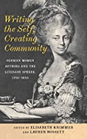 Writing the Self, Creating Community: German Women Authors and the Literary Sphere, 1750-1850 (Women and Gender in German Studies)