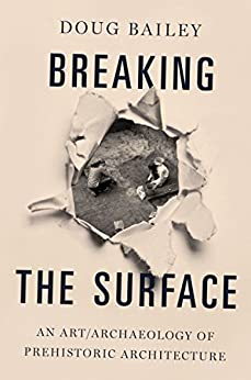 [Doug Bailey]のBreaking the Surface: An Art/Archaeology of Prehistoric Architecture (English Edition)
