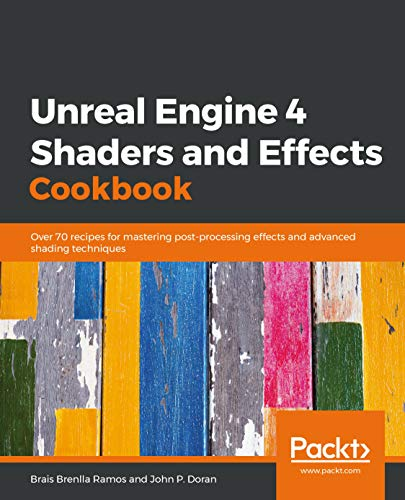 Unreal Engine 4 Shaders and Effects Cookbook: Over 70 recipes for mastering post-processing effects and advanced shading techniques