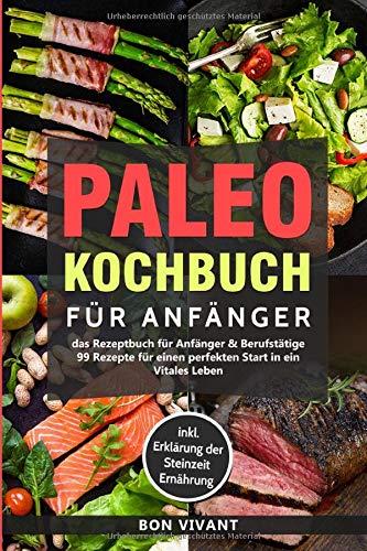 Paleo Kochbuch für Anfänger-Das Rezeptbuch für Anfänger & Berufstätige-99 Rezepte für einen perfekten Start in ein Vitales Leben inkl. Erklärung der Steinzeit Ernährung