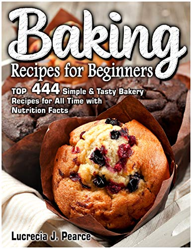 Baking Recipes for Beginners: TOP  444 Simple & Tasty Bakery Recipes for All Time with Nutrition Facts (English Edition)