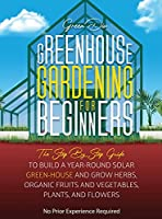 Greenhouse Gardening: The Step By Step Guide To Build A Year-Round Solar Greenhouse And Grow Herbs, Organic Fruits And Vegetables, Plants, And Flowers
