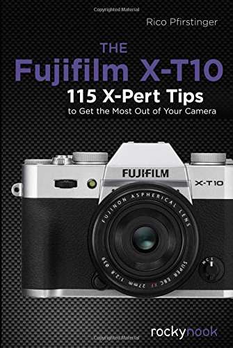 Fujifilm X-T10: 115 X-Pert Tips to Get the Most Out of Your Camera