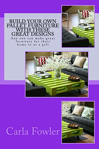 Build Your Own Pallet Furniture With These Great Designs: Any one can make great furniture for their home or as a gift (English Edition)