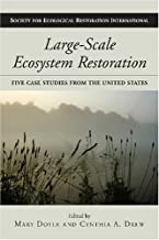 Large-Scale Ecosystem Restoration: Five Case Studies from the United States (The Science and Practice of Ecological Restoration Series)
