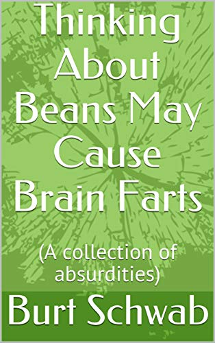 Thinking About Beans May Cause Brain Farts: (A collection of absurdities)
