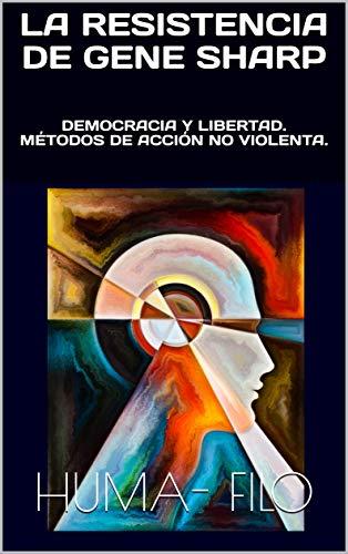 LA RESISTENCIA de GENE SHARP: DEMOCRACIA Y LIBERTAD. MÉTODOS DE ACCIÓN NO VIOLENTA.