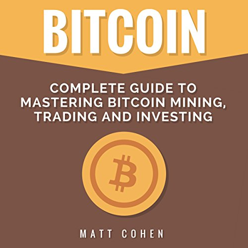 Bitcoin: Complete Guide to Mastering Bitcoin Mining, Trading, and Investing audiobook cover art