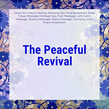 The Peaceful Revival (Music For Chakra Healing, Relaxing Spa, Mind Relaxation, Deep Tissue Massage, Heritage Spa, Foot Massage, Lomi Lomi Massage, Shiatsu Massage, Watsu Massage, Harmony, Inner Peace Acquisition)