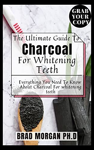 The Ultimate Guide To Charcoal For Whitening Teeth : Everything You Need To Know About Charcoal For whitening teeth (English Edition)