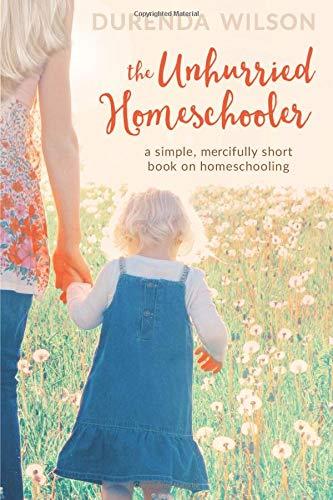The Unhurried Homeschooler A Simple Mercifully Short Book On Homeschooling