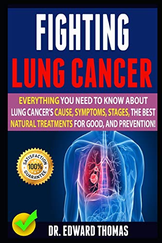 Fighting Lung Cancer: Everything You Need To Know About Lung Cancer's Cause, Symptoms, Stages, The Best Natural Treatments For Good, And Prevention!