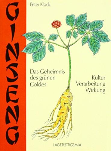 Ginseng - das Geheimnis des grünen Goldes: Kultur, Verarbeitung, Wirkung