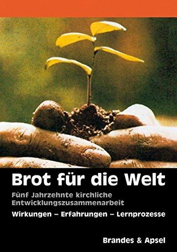 Brot für die Welt: Fünf Jahrzehnte kirchliche Entwicklungszusammenarbeit: Wirkung, Erfahrungen, Lernprozesse