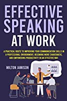 Effective Speaking at Work: A Practical Route to Improving your Communication Skills in a Professional Environment, Becoming More Charismatic, and Empowering Productivity in an Effective Way