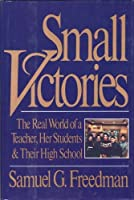 Small Victories: The Real World of a Teacher, Her Students and Their High School