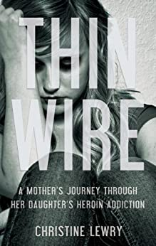 Thin Wire: A mother's journey through her daughter's heroin addiction by [Christine Lewry]