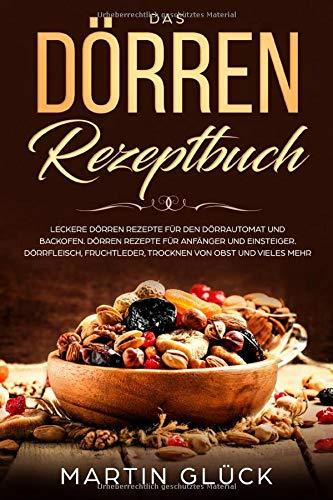 Das Dörren Rezeptbuch : Leckere Dörren Rezepte für den Dörrautomat und Backofen. Dörren Rezepte für Anfänger und Einsteiger. Dörrfleisch, Fruchtleder, Trocknen von Obst und vieles mehr.