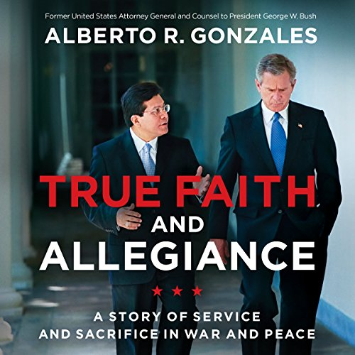 True Faith and Allegiance     A Story of Service and Sacrifice in War and Peace              By:                                                                                                                                 Alberto R. Gonzales                               Narrated by:                                                                                                                                 Dave Hoffman                      Length: 17 hrs and 48 mins     12 ratings     Overall 4.7