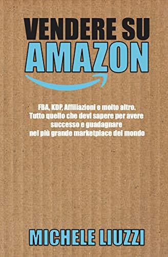 Vendere su Amazon: FBA, KDP, Affiliazioni e molto altro. Tutto quello che devi sapere per avere successo e guadagnare nel più grande marketplace del mondo (Italian Edition)