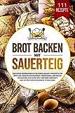 Brot backen mit Sauerteig: Das große Brotbackbuch für jeden Anlass. 111 Rezepte...