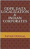 GDPR, DATA LOCALIZATION & INDIAN CORPORATES (English Edition)