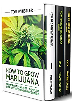 How to Grow Marijuana  3 Books in 1 - The Complete Beginner s Guide for Growing Top-Quality Weed Indoors and Outdoors