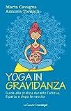 Yoga in gravidanza. Guida alla pratica durante l'attesa, il parto e dopo la nascita