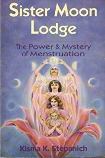 Sister Moon Lodge: The Power & Mystery of Menstruation 1st edition by Kisma K. Stepanich (1992) Paperback