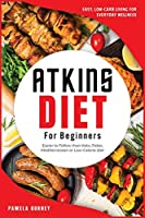 Atkins Diet for Beginners: Easy, Low-Carb Living for Everyday Wellness. Easier to Follow than Keto, Paleo, Mediterranean or Low-Calorie diet