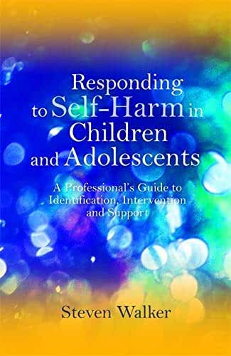 Responding to Self-Harm in Children and Adolescents: A Professional's Guide to Identification, Intervention and Support