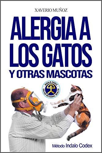 Alergia a los gatos y otras mascotas: Método antialérgico Indalo Codex para superar de forma natural las alergias a los animales, gatos, perros, aves y caballos (Método Indalo Codex nº 1)