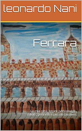 Ferrara: La mia città, strani personaggi , colori , pennelli e piccoli cavalieri. (Italian Edition)