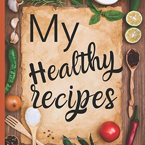 My Healthy Recipes: Blank cookbook journal for recipes to write in for cook lovers, best gift for mother day, grand mother, birthdays - a recipe keepsake book - very nice design with soft cover
