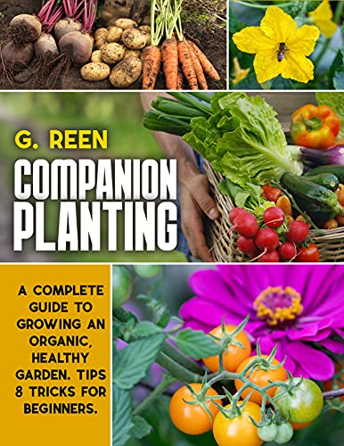 Companion Planting: A Complete Guide to Growing Organic, Healthy and Rewarding Garden. Tips & Tricks for Beginners. by [G. REEN]