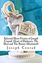 Selected Short Fiction of Joseph Conrad: Heart of Darkness, The Duel and The Return (Illustrated)
