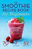 The Smoothie Recipe Book for Beginners: Essential Smoothies to Get Healthy, Lose Weight, and Feel Great