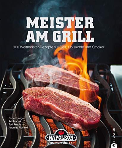 Meister am Grill - 100 Weltmeister-Rezepte für Gas, Holzkohle und Smoker: Ein Kochbuch rund ums Grillen mit vielen Rezepten rund um Steak, Filet, Burger, ... Meeresfrüchte, Gemüse und vielem mehr