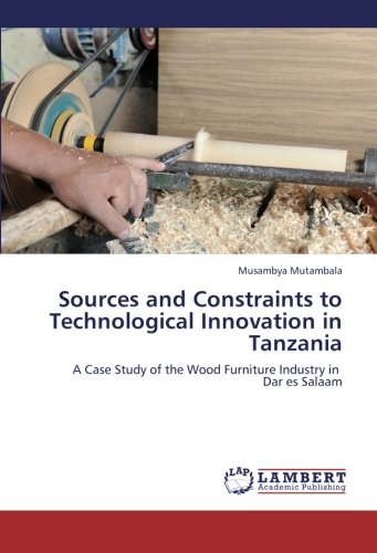 Sources and Constraints to Technological Innovation in Tanzania: A Case Study of the Wood Furniture Industry in Dar es Salaam