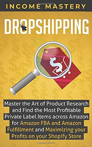 Dropshipping: Master the Art of Product Research and Find the Most Profitable Private Label Items Across Amazon for Amazon FBA and Amazon Fulfillment and Maximizing Your Profits on Your Shopify Store