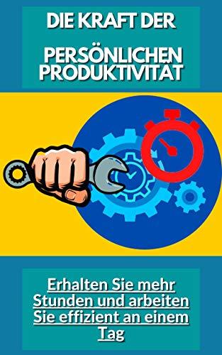 DIE KRAFT DER PERSÖNLICHEN PRODUKTIVITÄT: Erhalten Sie mehr Stunden und arbeiten Sie effizient an einem Tag