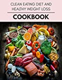 Clean Eating Diet And Healthy Weight Loss Cookbook: Easy and Delicious for Weight Loss Fast, Healthy Living, Reset your Metabolism | Eat Clean, Stay Lean with Real Foods for Real Weight Loss