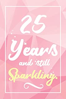 25 Years And Still Sparkling: Lined Journal / Notebook - Cute and Funny 25 yr Old Gift, Fun And Practical Alternative to a Card - 25th Birthday Gifts For Women