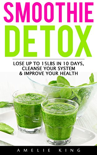 Smoothie Detox: Lose up to 15lbs in 10 days, Cleanse Your System & Improve Your Health. Start the Green Detox NOW for Rapid Weight Loss! (smoothies, smoothie ... detox, sugar detox) (English Edition)