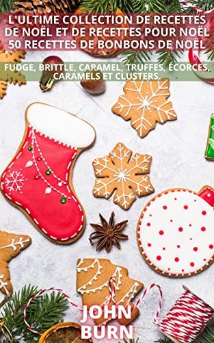 Couverture du livre L'ULTIME COLLECTION DE RECETTES DE NOËL ET DE RECETTES POUR NOËL 50 RECETTES DE BONBONS DE NOËL: fudge, brittle, caramel, truffes, écorces, caramels et clusters.