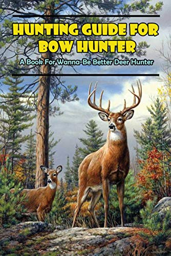 Hunting Guide For Bow Hunter_ A Book For Wanna-be Better Deer Hunter: Hunting Book (English Edition)