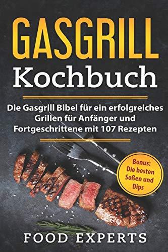 Gasgrill Kochbuch: Die Gasgrill Bibel für ein erfolgreiches grillen für Anfänger und Fortgeschrittene mit 107 Rezepten inkl. Bonus: Die besten Soßen und Dips