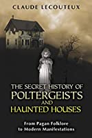 The Secret History of Poltergeists and Haunted Houses: From Pagan Folklore to Modern Manifestations by Claude Lecouteux(2012-04-26)